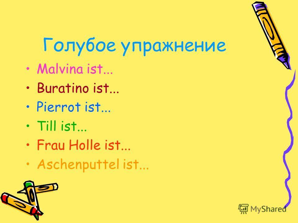 Голубое упражнение Malvina ist... Buratino ist... Pierrot ist... Till ist... Frau Holle ist... Aschenputtel ist...