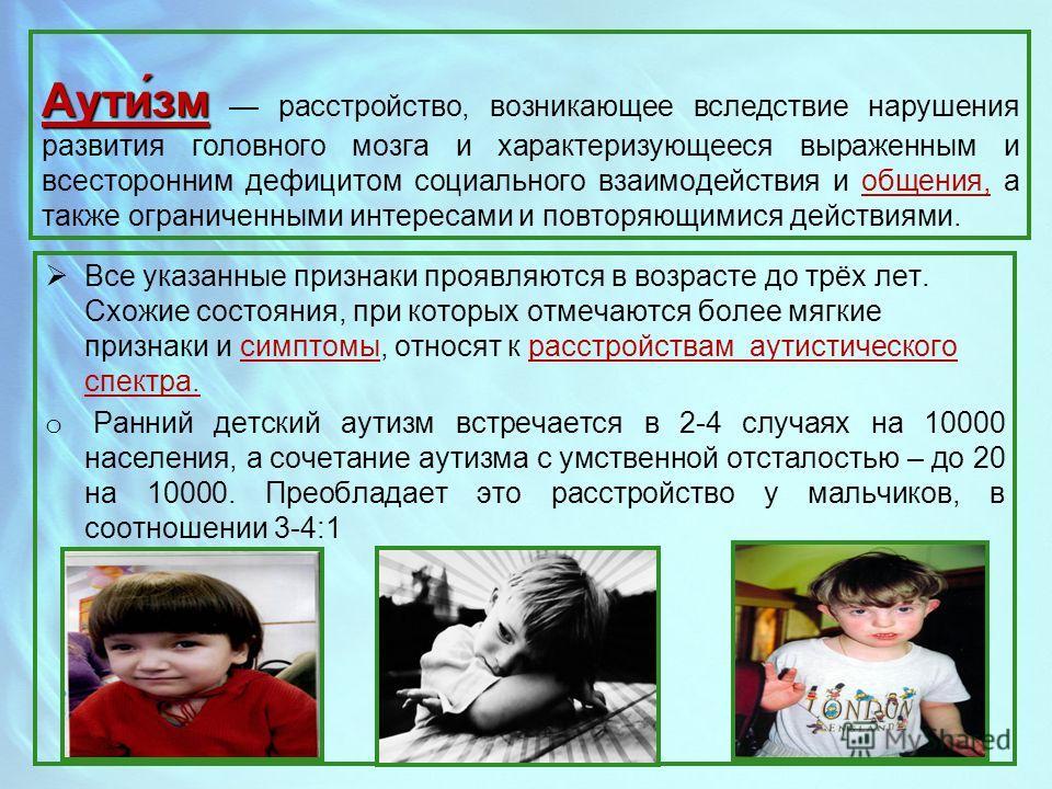 Аути́зм Аути́зм расстройство, возникающее вследствие нарушения развития головного мозга и характеризующееся выраженным и всесторонним дефицитом социального взаимодействия и общения, а также ограниченными интересами и повторяющимися действиями. Все ук