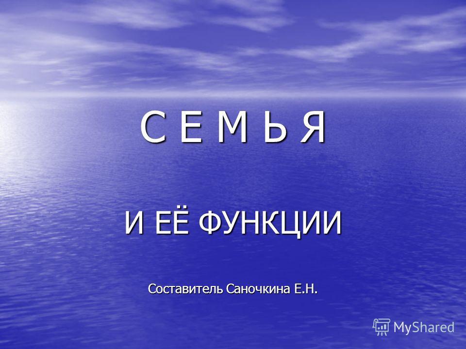 С Е М Ь Я И ЕЁ ФУНКЦИИ Составитель Саночкина Е.Н.