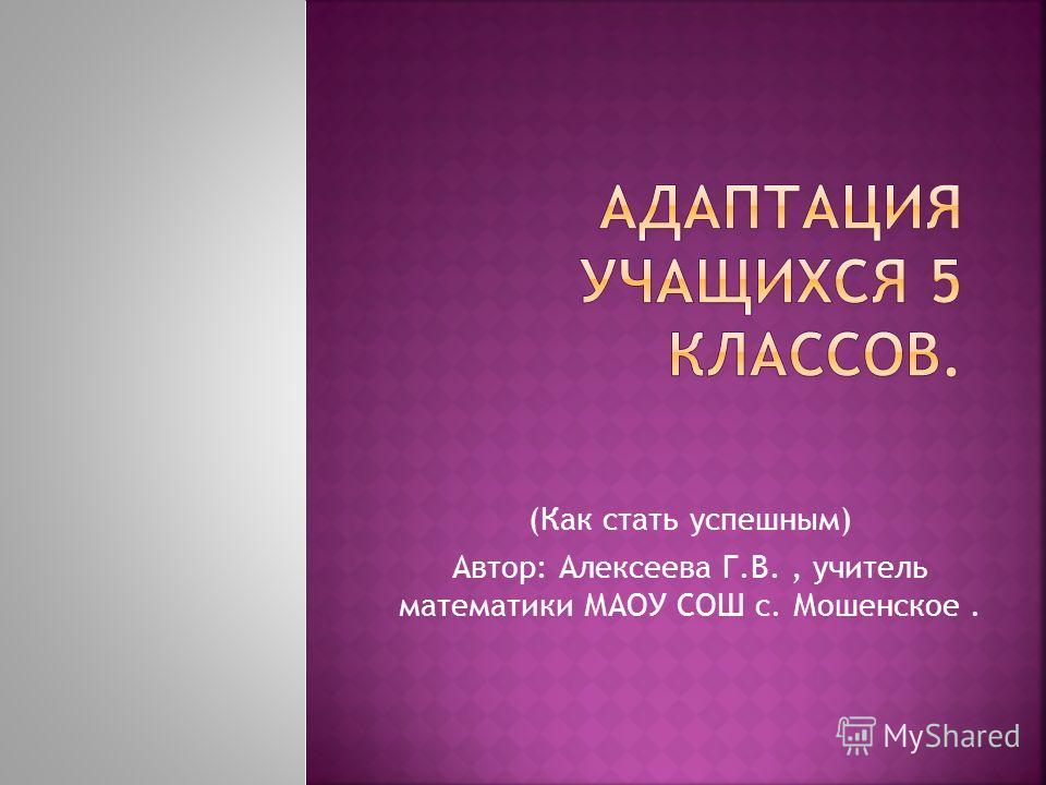 (Как стать успешным) Автор: Алексеева Г.В., учитель математики МАОУ СОШ с. Мошенское.
