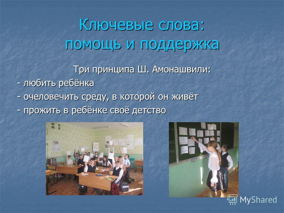 Ключевые слова: помощь и поддержка Три принципа Ш. Амонашвили: - любить ребёнка - очеловечить среду, в которой он живёт - прожить в ребёнке своё детство