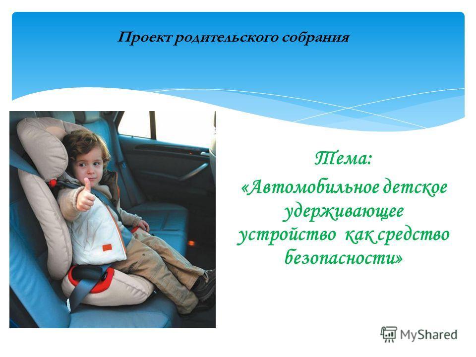 Тема: «Автомобильное детское удерживающее устройство как средство безопасности» Проект родительского собрания