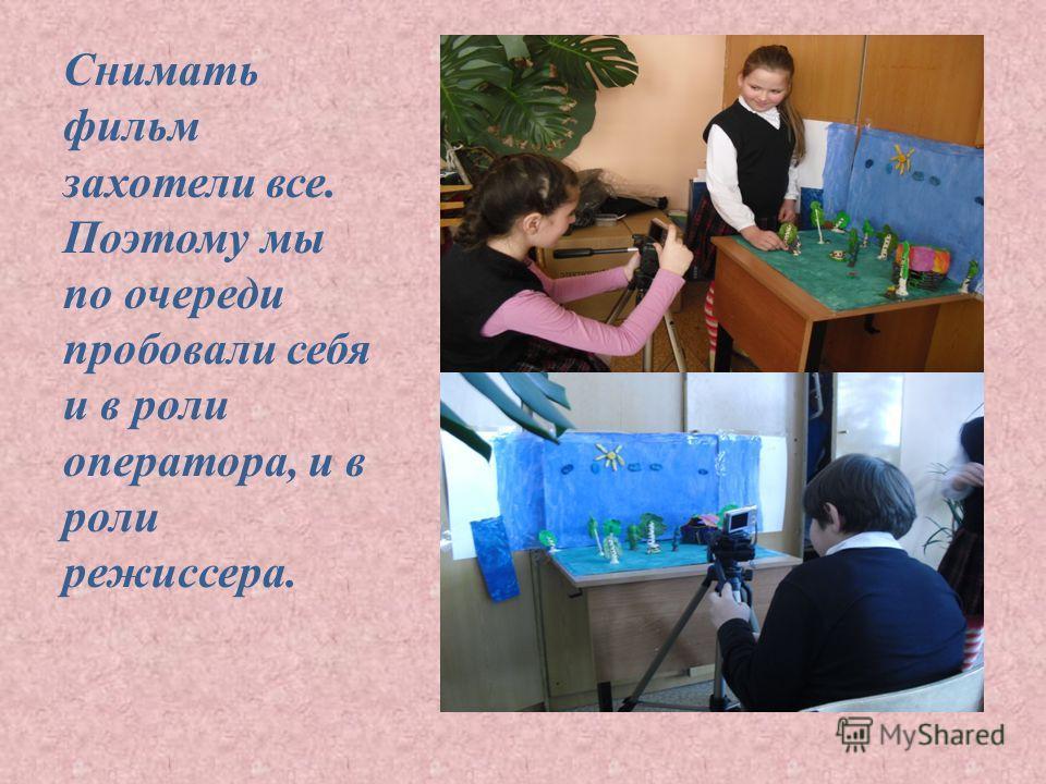 Снимать фильм захотели все. Поэтому мы по очереди пробовали себя и в роли оператора, и в роли режиссера.