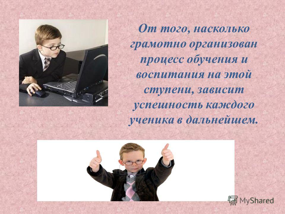 От того, насколько грамотно организован процесс обучения и воспитания на этой ступени, зависит успешность каждого ученика в дальнейшем.