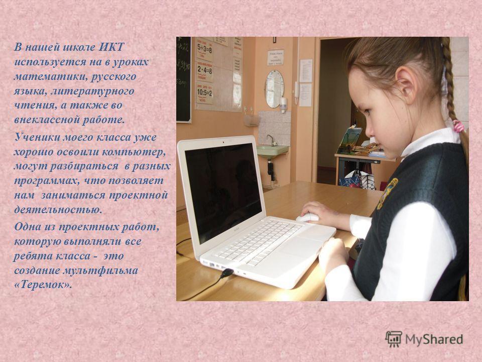 В нашей школе ИКТ используется на в уроках математики, русского языка, литературного чтения, а также во внеклассной работе. Ученики моего класса уже хорошо освоили компьютер, могут разбираться в разных программах, что позволяет нам заниматься проектн