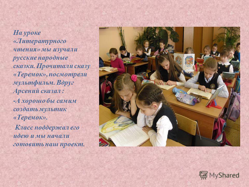 На уроке «Литературного чтения» мы изучали русские народные сказки. Прочитали сказу «Теремок», посмотрели мультфильм. Вдруг Арсений сказал : -А хорошо бы самим создать мультик «Теремок». Класс поддержал его идею и мы начали готовить наш проект.