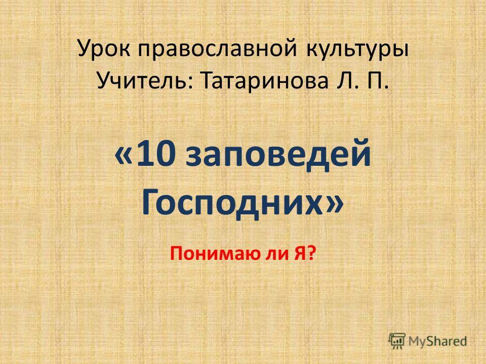 Урок православной культуры Учитель: Татаринова Л. П. «10 заповедей Господних» Понимаю ли Я?