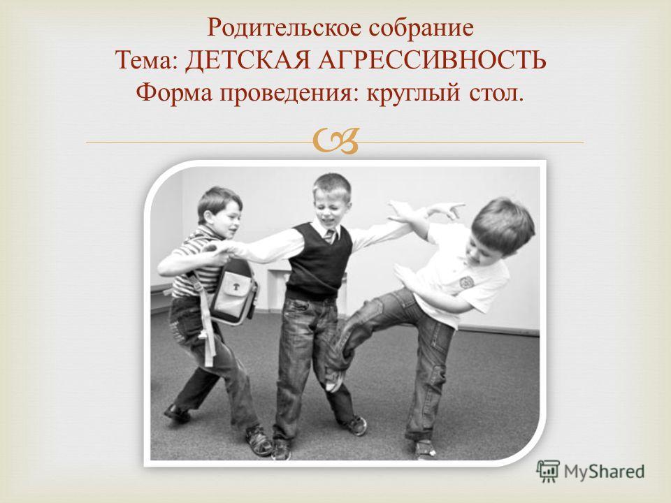 Родительское собрание Тема : ДЕТСКАЯ АГРЕССИВНОСТЬ Форма проведения : круглый стол.