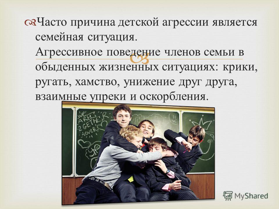 Часто причина детской агрессии является семейная ситуация. Агрессивное поведение членов семьи в обыденных жизненных ситуациях : крики, ругать, хамство, унижение друг друга, взаимные упреки и оскорбления.