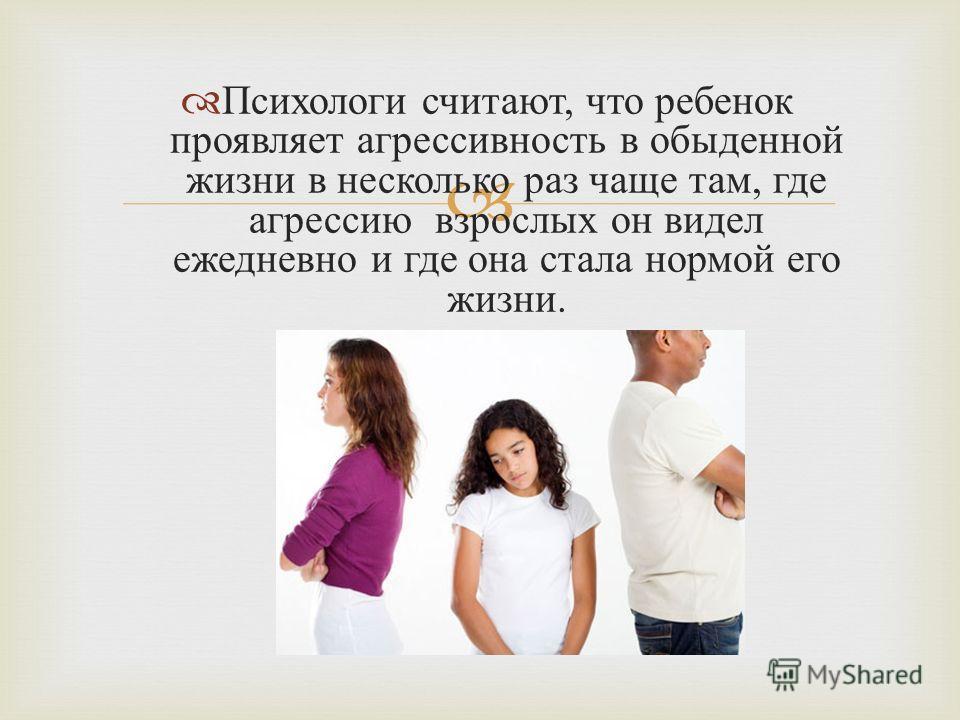 Психологи считают, что ребенок проявляет агрессивность в обыденной жизни в несколько раз чаще там, где агрессию взрослых он видел ежедневно и где она стала нормой его жизни.