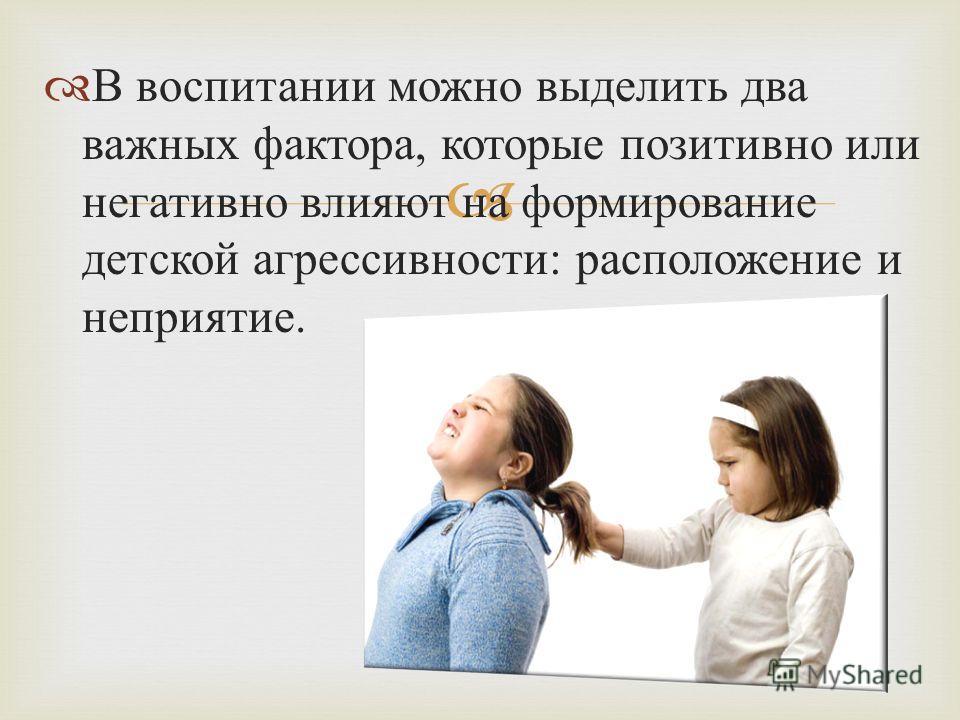 В воспитании можно выделить два важных фактора, которые позитивно или негативно влияют на формирование детской агрессивности : расположение и неприятие.