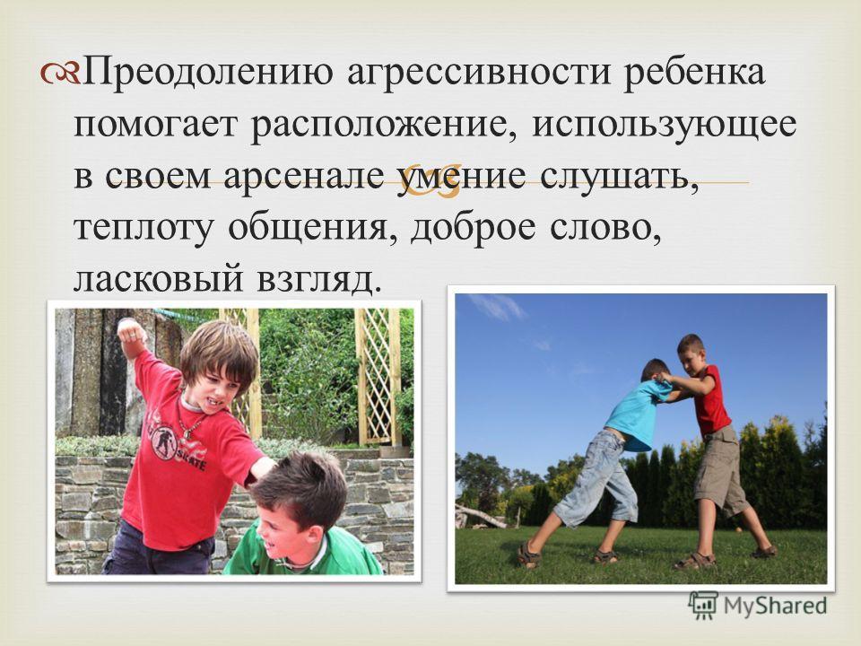 Преодолению агрессивности ребенка помогает расположение, использующее в своем арсенале умение слушать, теплоту общения, доброе слово, ласковый взгляд.