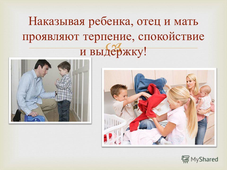 Наказывая ребенка, отец и мать проявляют терпение, спокойствие и выдержку !