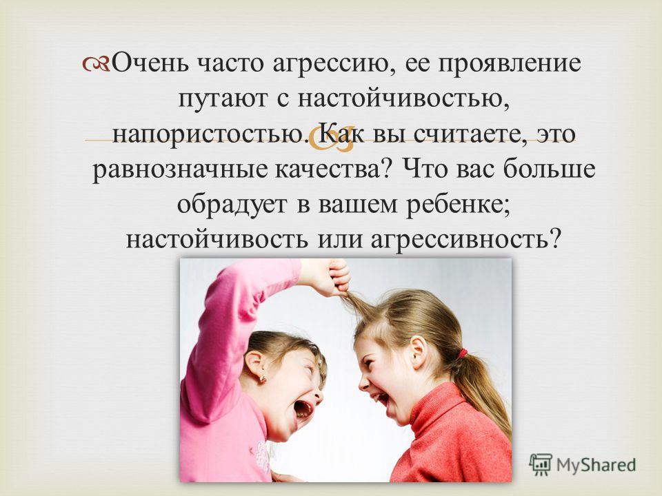 Очень часто агрессию, ее проявление путают с настойчивостью, напористостью. Как вы считаете, это равнозначные качества ? Что вас больше обрадует в вашем ребенке ; настойчивость или агрессивность ?