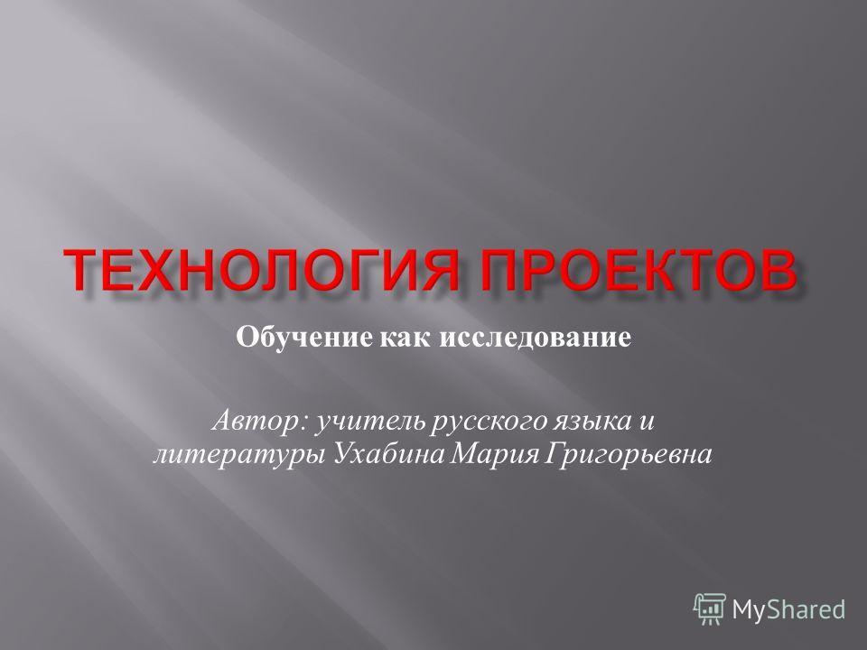 Обучение как исследование Автор : учитель русского языка и литературы Ухабина Мария Григорьевна