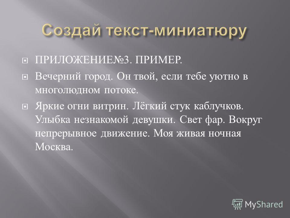 ПРИЛОЖЕНИЕ 3. ПРИМЕР. Вечерний город. Он твой, если тебе уютно в многолюдном потоке. Яркие огни витрин. Лёгкий стук каблучков. Улыбка незнакомой девушки. Свет фар. Вокруг непрерывное движение. Моя живая ночная Москва.