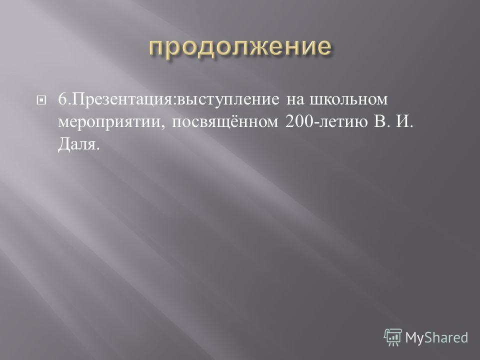 6. Презентация : выступление на школьном мероприятии, посвящённом 200- летию В. И. Даля.