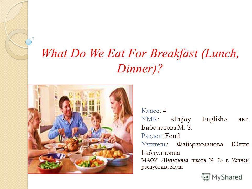 What Do We Eat For Breakfast (Lunch, Dinner)? Класс: 4 УМК: «Enjoy English» авт. Биболетова М. З. Раздел: Food Учитель: Файзрахманова Юлия Габдулловна МАОУ «Начальная школа 7» г. Усинск республика Коми