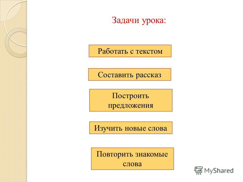 Задачи урока: Изучить новые слова Построить предложения Составить рассказ Работать с текстом Повторить знакомые слова