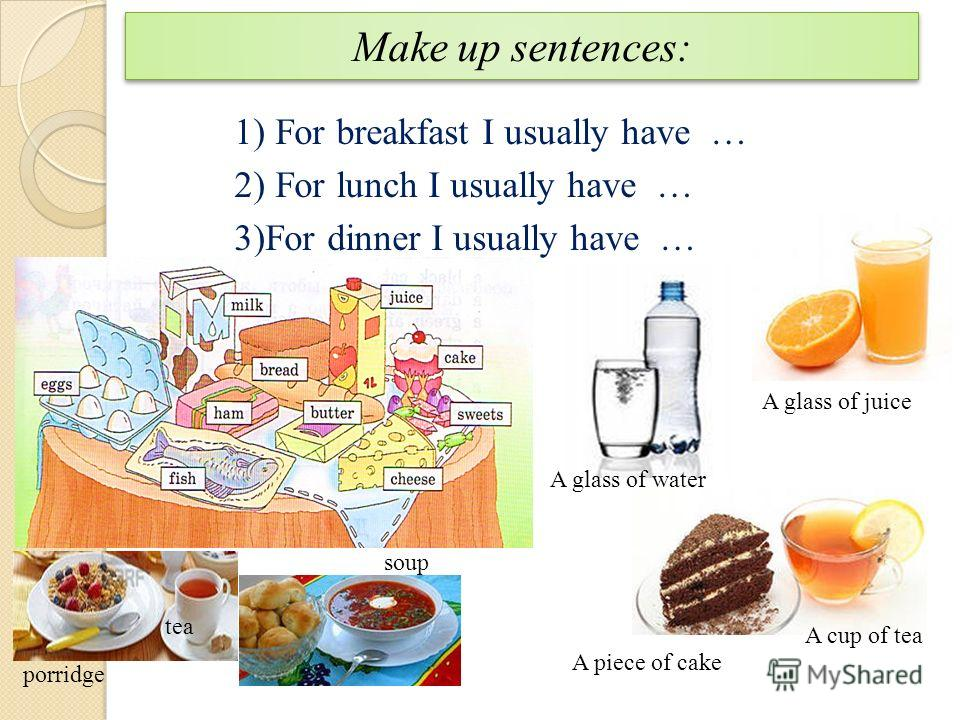 Make up sentences: 1) For breakfast I usually have … 2) For lunch I usually have … 3)For dinner I usually have … soup porridge tea A glass of water A glass of juice A piece of cake A cup of tea