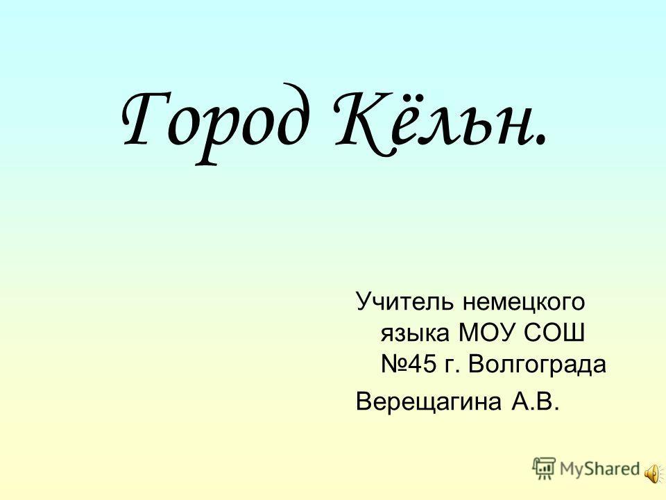 Город Кёльн. Учитель немецкого языка МОУ СОШ 45 г. Волгограда Верещагина А.В.