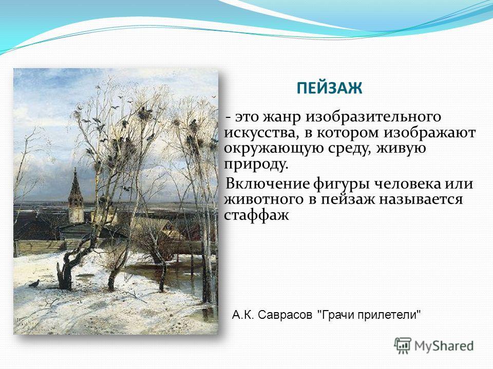 ПЕЙЗАЖ - это жанр изобразительного искусства, в котором изображают окружающую среду, живую природу. Включение фигуры человека или животного в пейзаж называется стаффаж А.К. Саврасов Грачи прилетели