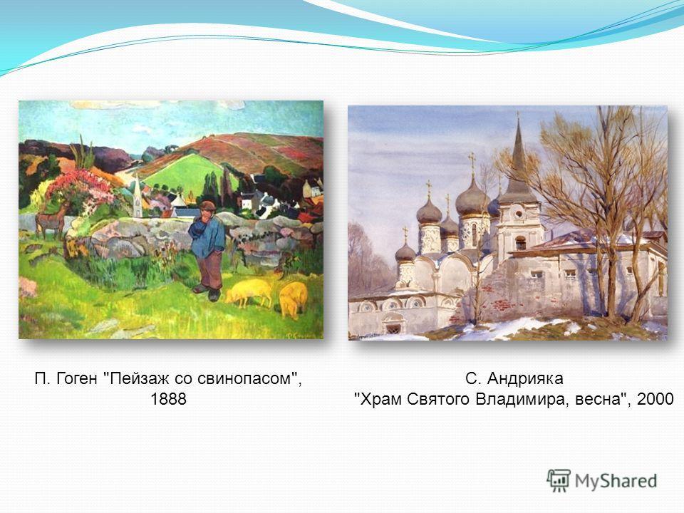 С. Андрияка Храм Святого Владимира, весна, 2000 П. Гоген Пейзаж со свинопасом, 1888