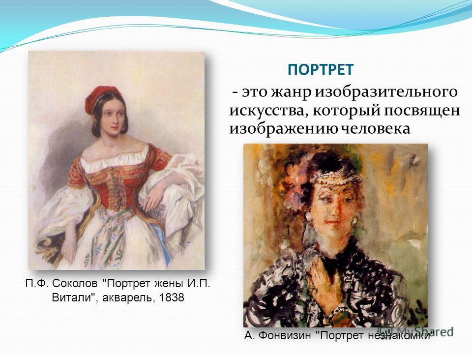 - это жанр изобразительного искусства, который посвящен изображению человека А. Фонвизин Портрет незнакомки П.Ф. Соколов Портрет жены И.П. Витали, акварель, 1838 ПОРТРЕТ