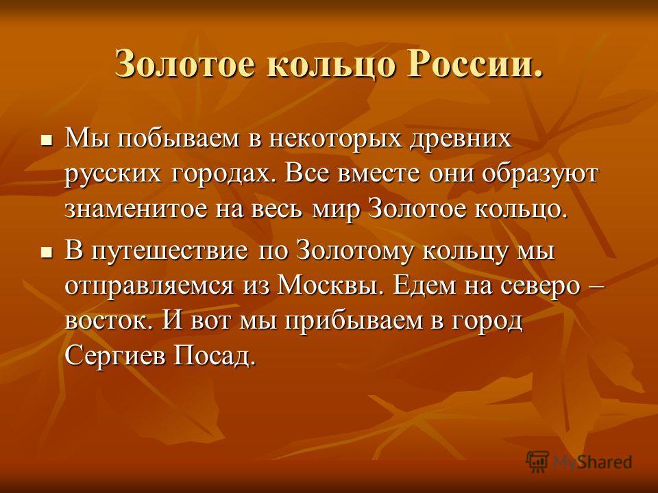 Золотое кольцо России. Мы побываем в некоторых древних русских городах. Все вместе они образуют знаменитое на весь мир Золотое кольцо. Мы побываем в некоторых древних русских городах. Все вместе они образуют знаменитое на весь мир Золотое кольцо. В п