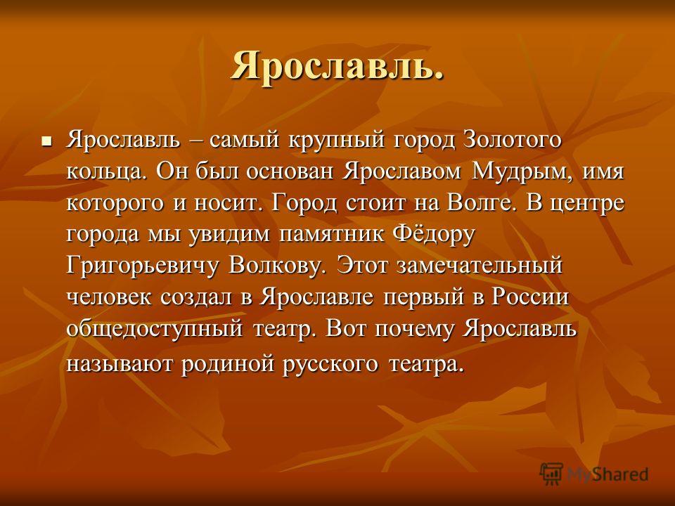 Ярославль. Ярославль – самый крупный город Золотого кольца. Он был основан Ярославом Мудрым, имя которого и носит. Город стоит на Волге. В центре города мы увидим памятник Фёдору Григорьевичу Волкову. Этот замечательный человек создал в Ярославле пер