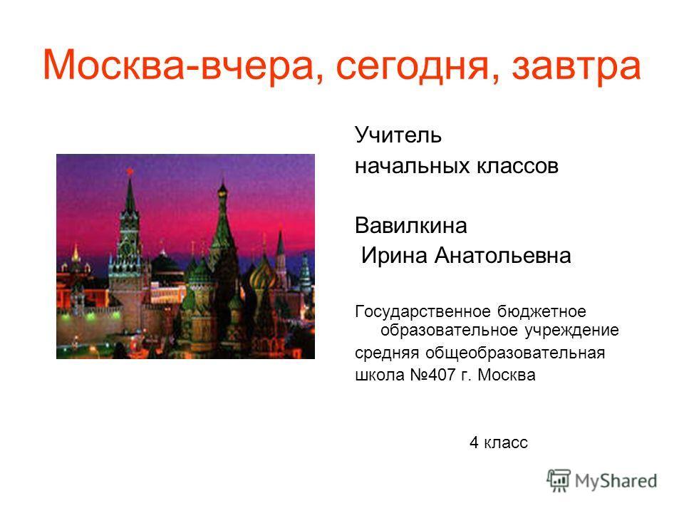 Москва-вчера, сегодня, завтра Учитель начальных классов Вавилкина Ирина Анатольевна Государственное бюджетное образовательное учреждение средняя общеобразовательная школа 407 г. Москва 4 класс