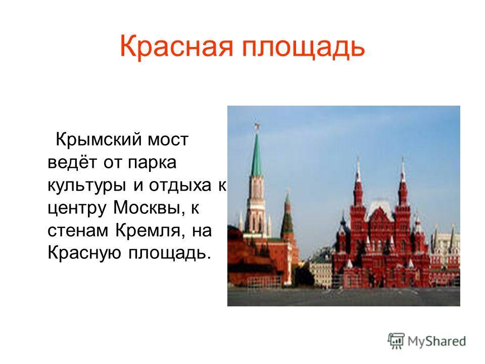 Красная площадь Крымский мост ведёт от парка культуры и отдыха к центру Москвы, к стенам Кремля, на Красную площадь.