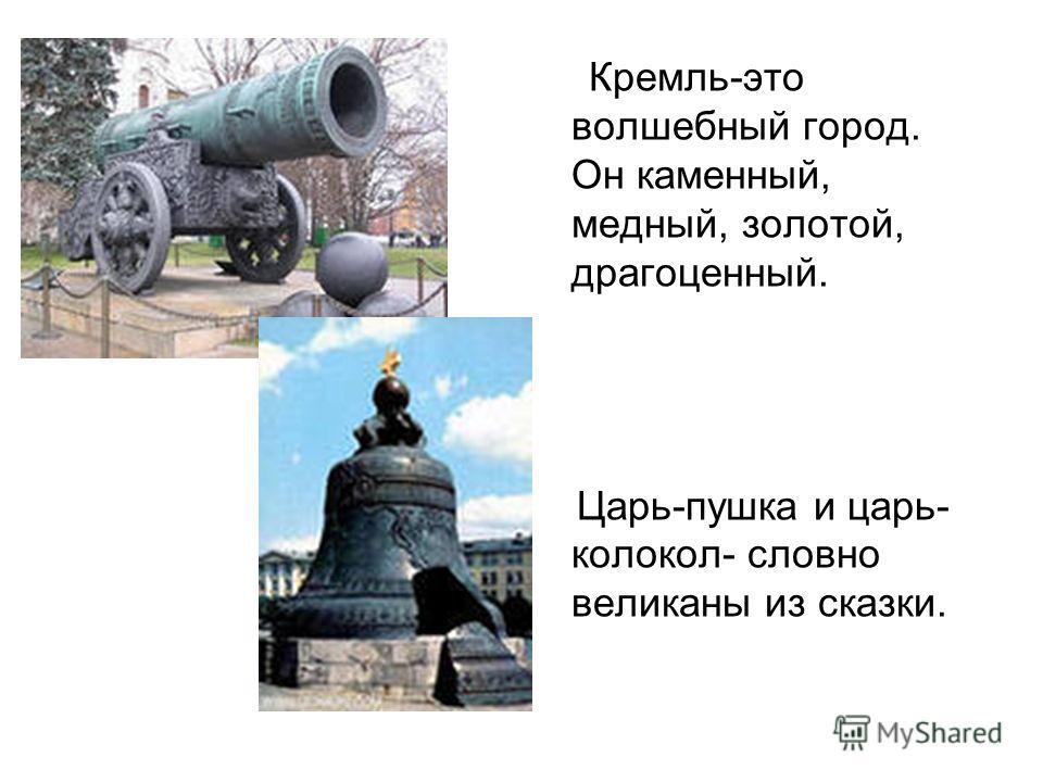 Кремль-это волшебный город. Он каменный, медный, золотой, драгоценный. Царь-пушка и царь- колокол- словно великаны из сказки.