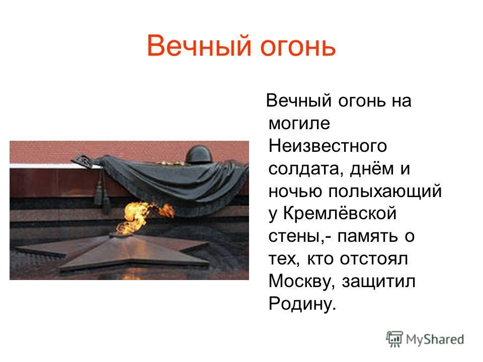 Вечный огонь Вечный огонь на могиле Неизвестного солдата, днём и ночью полыхающий у Кремлёвской стены,- память о тех, кто отстоял Москву, защитил Родину.