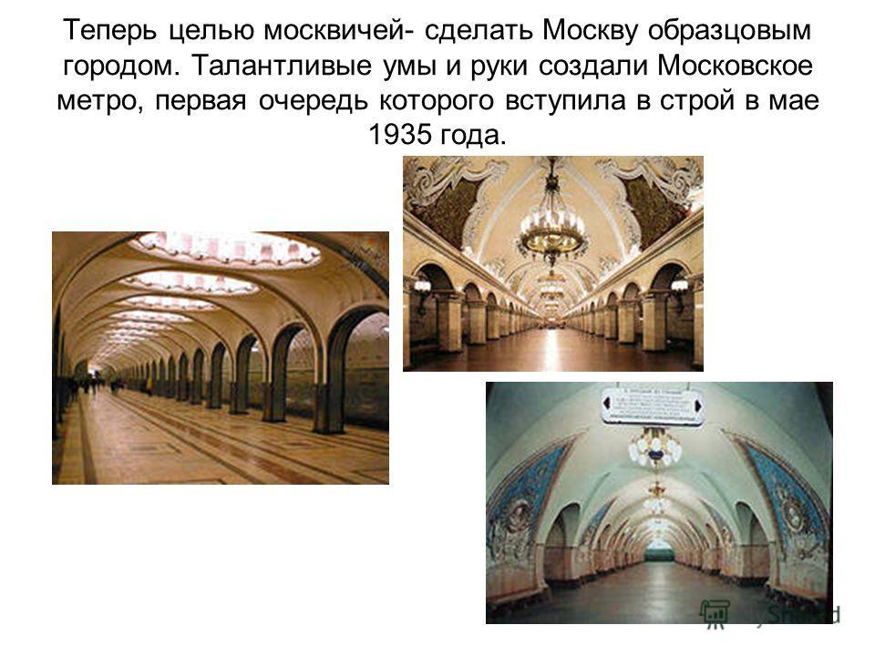 Теперь целью москвичей- сделать Москву образцовым городом. Талантливые умы и руки создали Московское метро, первая очередь которого вступила в строй в мае 1935 года.