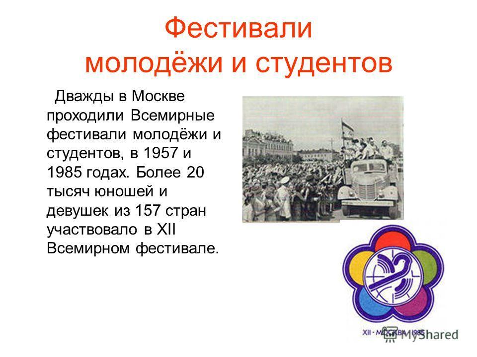 Фестивали молодёжи и студентов Дважды в Москве проходили Всемирные фестивали молодёжи и студентов, в 1957 и 1985 годах. Более 20 тысяч юношей и девушек из 157 стран участвовало в ХII Всемирном фестивале.