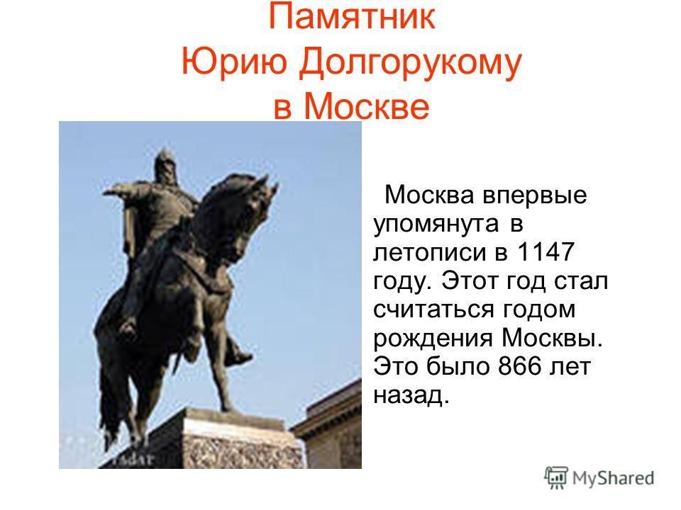 Памятник Юрию Долгорукому в Москве Москва впервые упомянута в летописи в 1147 году. Этот год стал считаться годом рождения Москвы. Это было 866 лет назад.