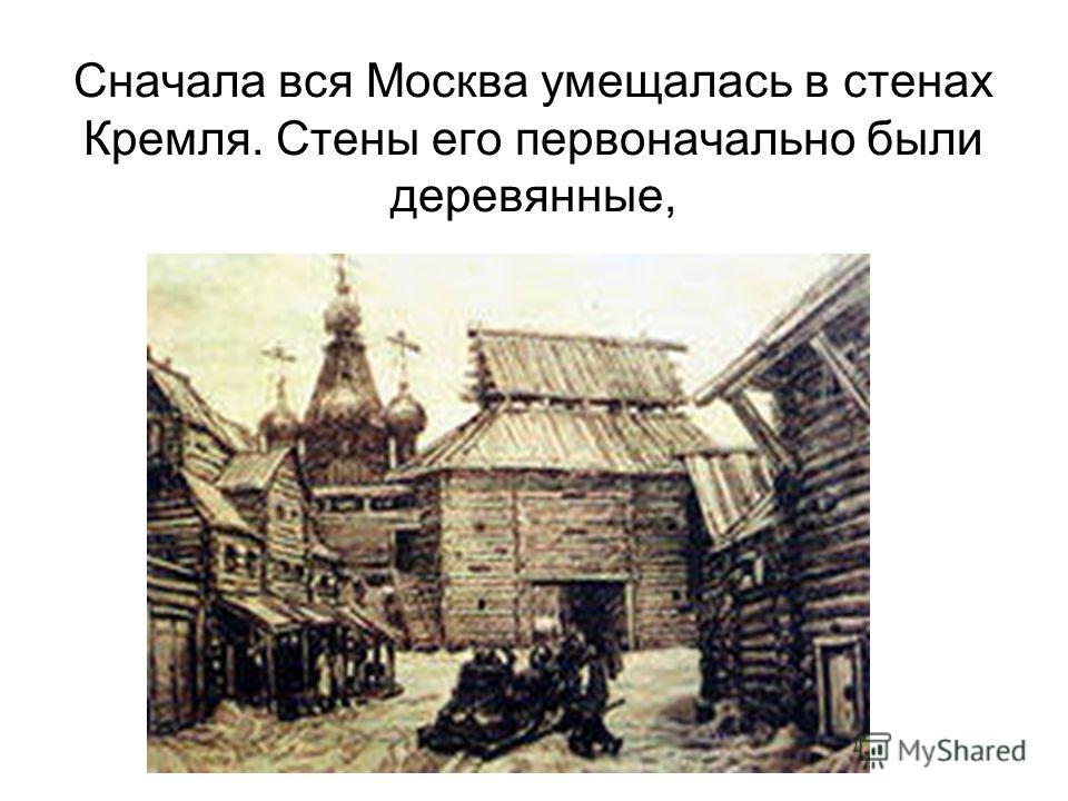 Сначала вся Москва умещалась в стенах Кремля. Стены его первоначально были деревянные,