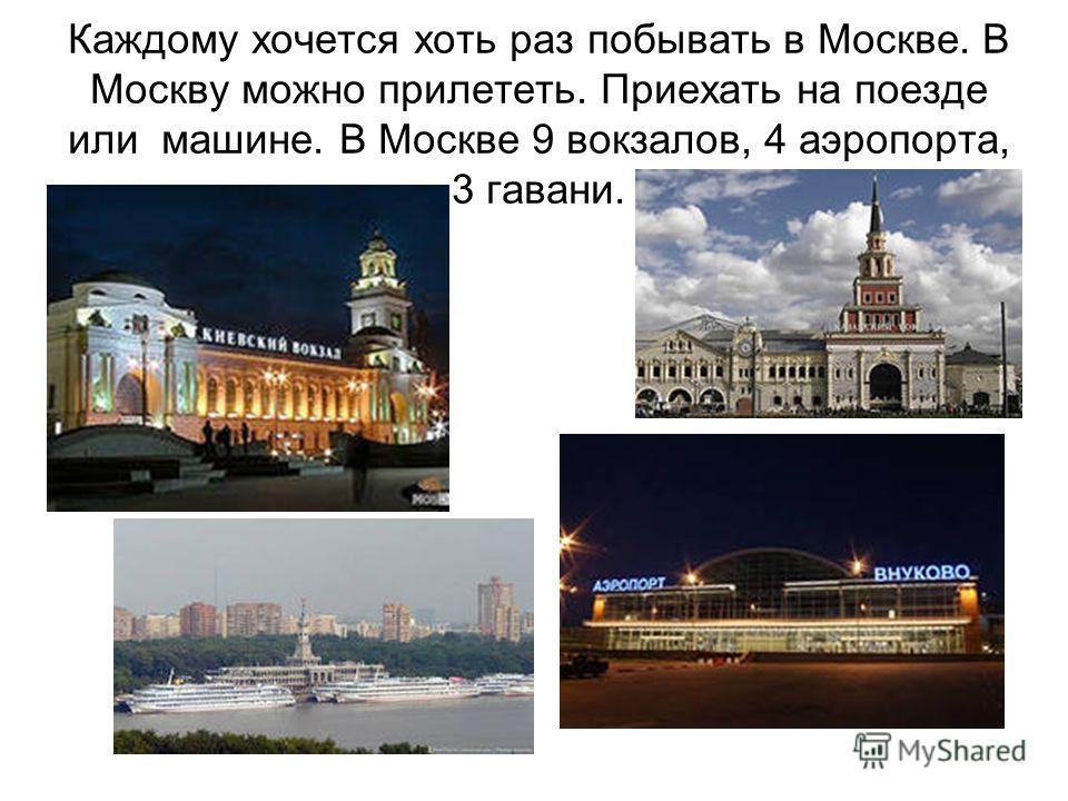 Каждому хочется хоть раз побывать в Москве. В Москву можно прилететь. Приехать на поезде или машине. В Москве 9 вокзалов, 4 аэропорта, 3 гавани.