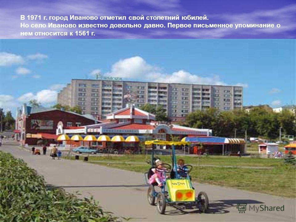 В 1971 г. город Иваново отметил свой столетний юбилей. Но село Иваново известно довольно давно. Первое письменное упоминание о нем относится к 1561 г.