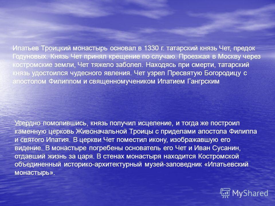Ипатьев Троицкий монастырь основал в 1330 г. татарский князь Чет, предок Годуновых. Князь Чет принял крещение по случаю. Проезжая в Москву через костромские земли, Чет тяжело заболел. Находясь при смерти, татарский князь удостоился чудесного явления.