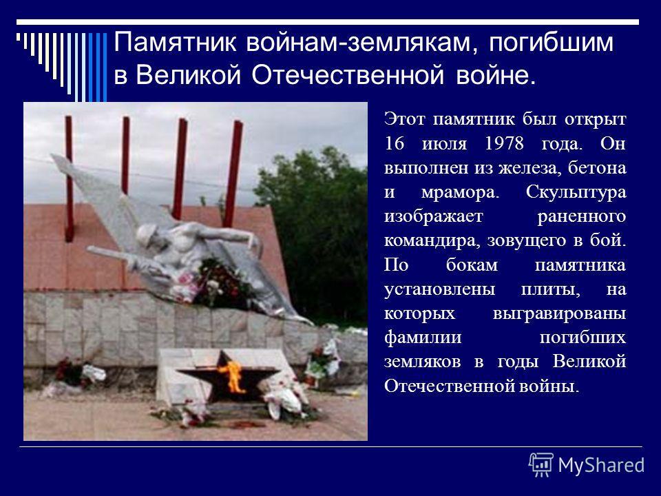 Памятник войнам-землякам, погибшим в Великой Отечественной войне. Этот памятник был открыт 16 июля 1978 года. Он выполнен из железа, бетона и мрамора. Скульптура изображает раненного командира, зовущего в бой. По бокам памятника установлены плиты, на