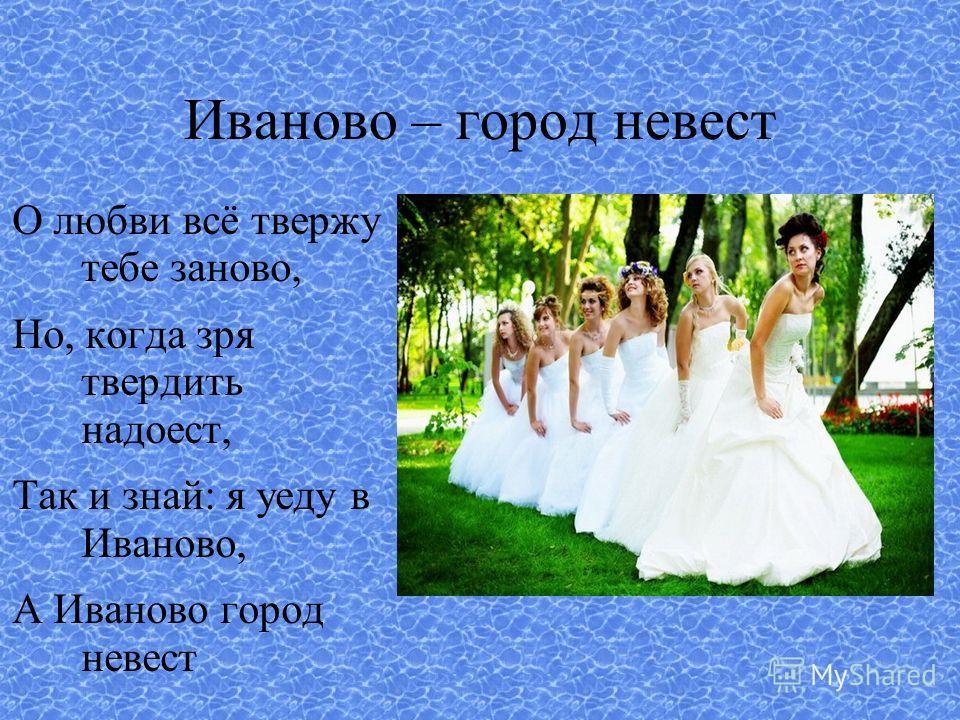 Иваново – город невест О любви всё твержу тебе заново, Но, когда зря твердить надоест, Так и знай: я уеду в Иваново, А Иваново город невест
