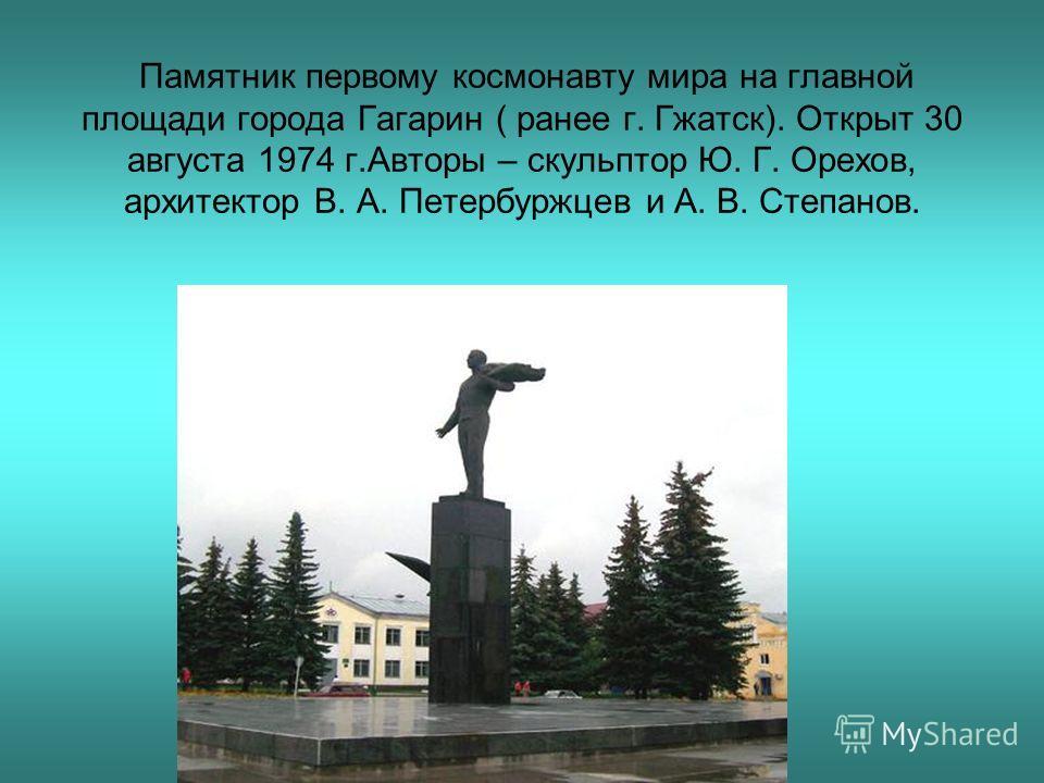 Памятник первому космонавту мира на главной площади города Гагарин ( ранее г. Гжатск). Открыт 30 августа 1974 г.Авторы – скульптор Ю. Г. Орехов, архитектор В. А. Петербуржцев и А. В. Степанов.
