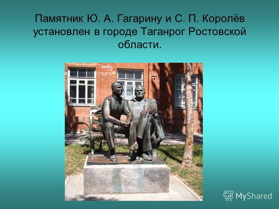 Памятник Ю. А. Гагарину и С. П. Королёв установлен в городе Таганрог Ростовской области.