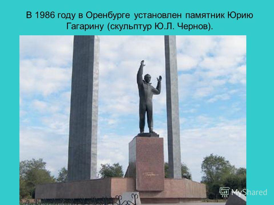 В 1986 году в Оренбурге установлен памятник Юрию Гагарину (скульптур Ю.Л. Чернов).