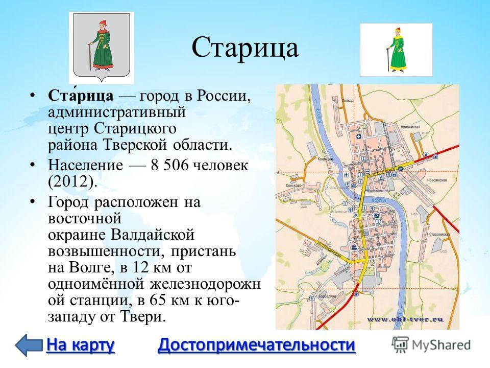 Старица Ста́рица город в России, административный центр Старицкого района Тверской области. Население 8 506 человек (2012). Город расположен на восточной окраине Валдайской возвышенности, пристань на Волге, в 12 км от одноимённой железнодорожн ой ста