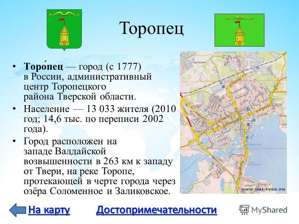 Торопец Торо́пец город (с 1777) в России, административный центр Торопецкого района Тверской области. Население 13 033 жителя (2010 год; 14,6 тыс. по переписи 2002 года). Город расположен на западе Валдайской возвышенности в 263 км к западу от Твери,