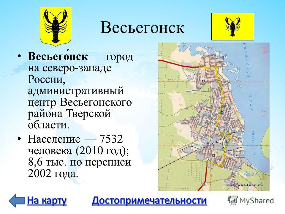 Весьегонск Весьего́нск город на северо-западе России, административный центр Весьегонского района Тверской области. Население 7532 человека (2010 год); 8,6 тыс. по переписи 2002 года.