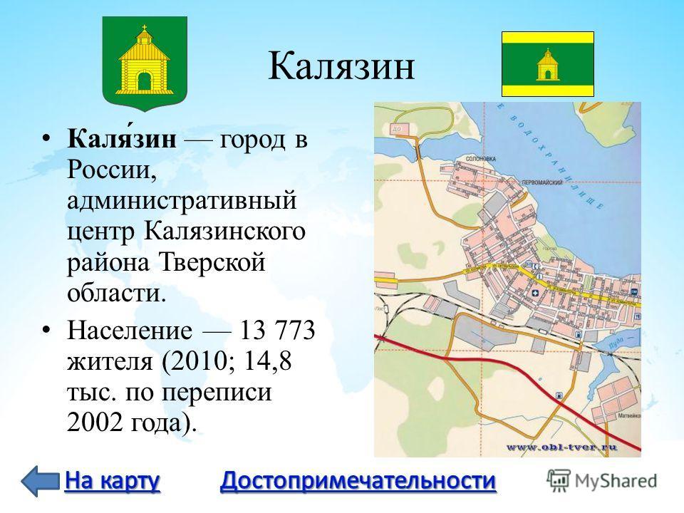 Калязин Каля́зин город в России, административный центр Калязинского района Тверской области. Население 13 773 жителя (2010; 14,8 тыс. по переписи 2002 года).